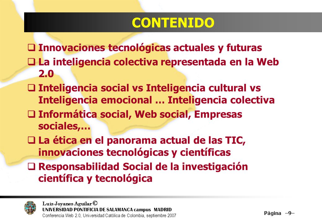 Luis Joyanes Aguilar © UNIVERSIDAD PONTIFICIA DE SALAMANCA campus MADRID Conferencia Web 2.0, Universidad Católica de Colombia, septiembre 2007 Página –130– Referencias Web What is Web 2.0 (en inglés, 30-09-2005) www.oreillynet.com/pub/a/oreilly/tim/news/2005/09/30/w hat-is-web-20.html?page=1 What is Web 2.0 (en español) //sociedaddelainformacion.telefonica.es/jsp/articulos/detal le.jsp?elem=2146 Blog Web 2.0 de Dion Hincheliffe //web2.wsj2.com SOAWebServices Journal www.webservices.sys-con.com Introducting Ajax and OpenAjax www.openajax.org