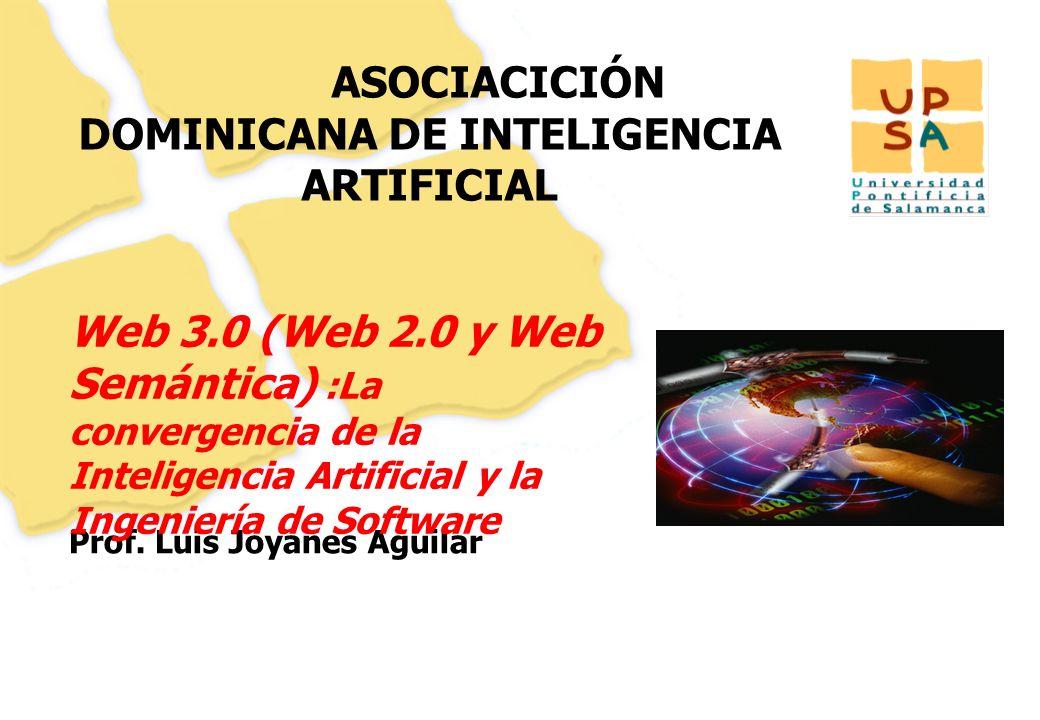 1 ASOCIACICIÓN DOMINICANA DE INTELIGENCIA ARTIFICIAL Prof. Luis Joyanes Aguilar Web 3.0 (Web 2.0 y Web Semántica) :La convergencia de la Inteligencia
