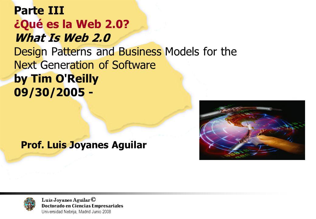 Luis Joyanes Aguilar © Doctorado en Ciencias Empresariales Universidad Nebrija, Madrid Junio 2008 10 Parte III ¿Qué es la Web 2.0? What Is Web 2.0 Des