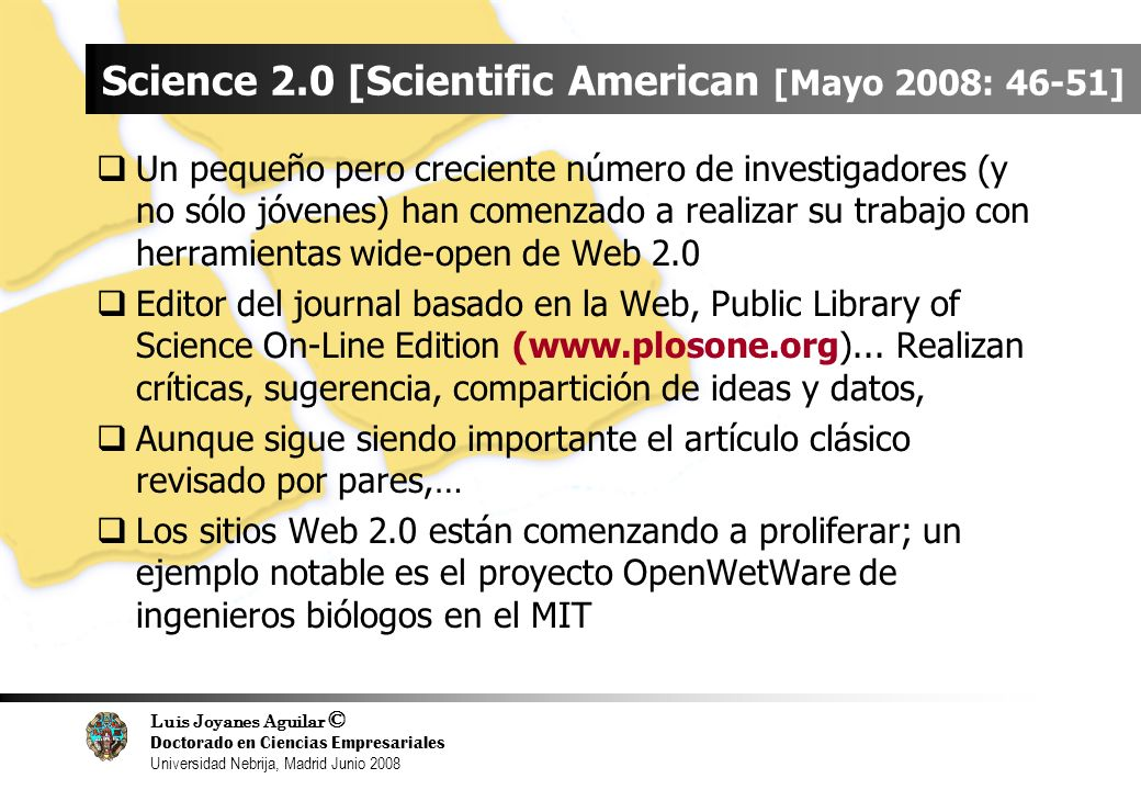 Luis Joyanes Aguilar © Doctorado en Ciencias Empresariales Universidad Nebrija, Madrid Junio 2008 Science 2.0 [Scientific American [Mayo 2008: 46-51] Un pequeño pero creciente número de investigadores (y no sólo jóvenes) han comenzado a realizar su trabajo con herramientas wide-open de Web 2.0 Editor del journal basado en la Web, Public Library of Science On-Line Edition (www.plosone.org)...
