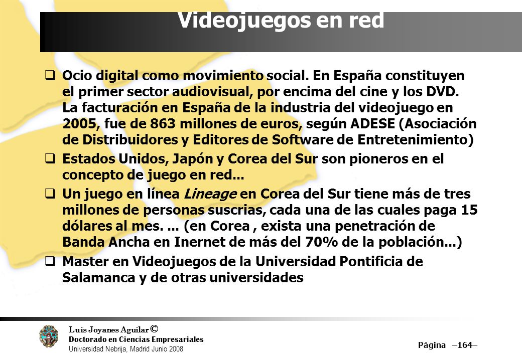 Luis Joyanes Aguilar © Doctorado en Ciencias Empresariales Universidad Nebrija, Madrid Junio 2008 Página –164– Videojuegos en red Ocio digital como mo