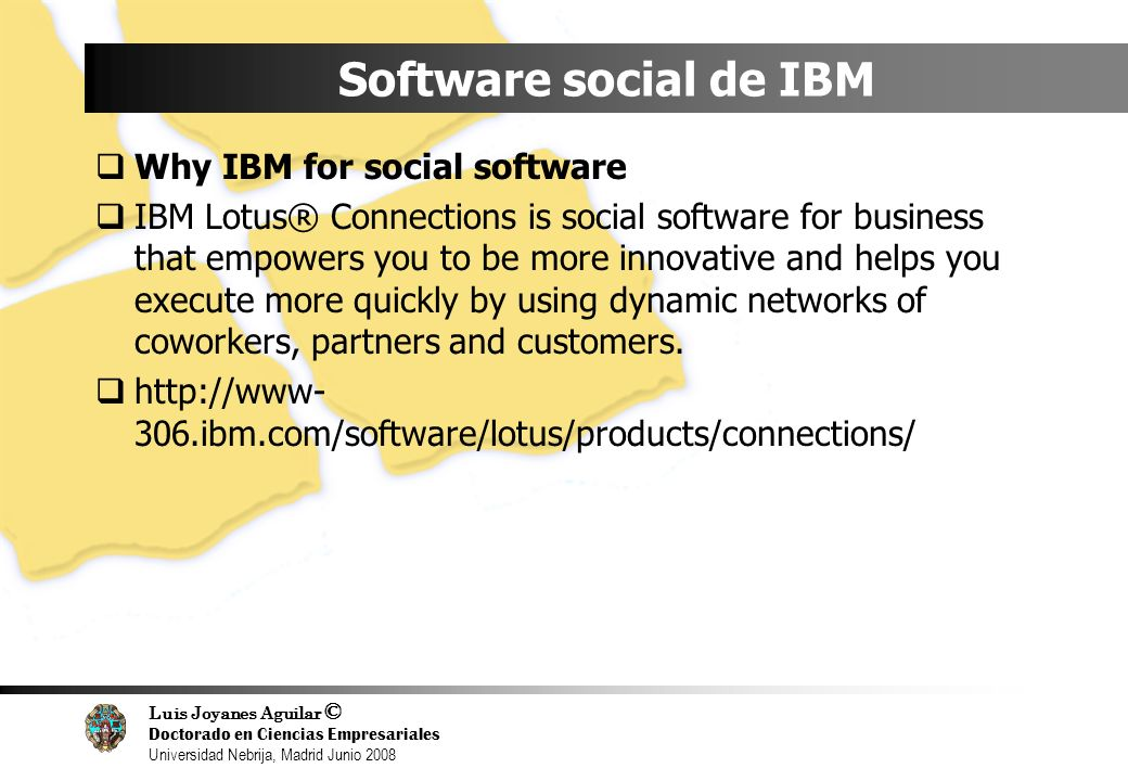 Luis Joyanes Aguilar © Doctorado en Ciencias Empresariales Universidad Nebrija, Madrid Junio 2008 Software social de IBM Why IBM for social software IBM Lotus® Connections is social software for business that empowers you to be more innovative and helps you execute more quickly by using dynamic networks of coworkers, partners and customers.