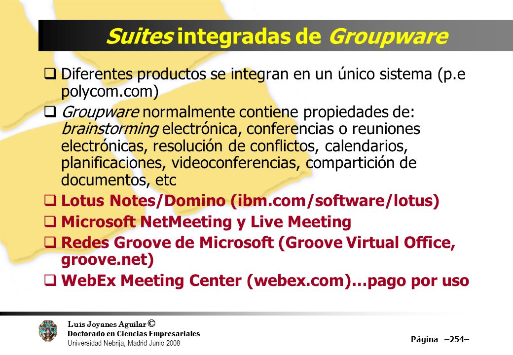 Luis Joyanes Aguilar © Doctorado en Ciencias Empresariales Universidad Nebrija, Madrid Junio 2008 Suites integradas de Groupware Diferentes productos se integran en un único sistema (p.e polycom.com) Groupware normalmente contiene propiedades de: brainstorming electrónica, conferencias o reuniones electrónicas, resolución de conflictos, calendarios, planificaciones, videoconferencias, compartición de documentos, etc Lotus Notes/Domino (ibm.com/software/lotus) Microsoft NetMeeting y Live Meeting Redes Groove de Microsoft (Groove Virtual Office, groove.net) WebEx Meeting Center (webex.com)…pago por uso Página –254–