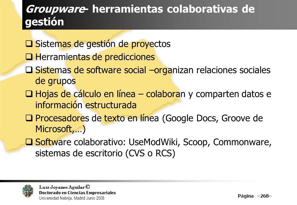 Luis Joyanes Aguilar © Doctorado en Ciencias Empresariales Universidad Nebrija, Madrid Junio 2008 Groupware- herramientas colaborativas de gestión Sis
