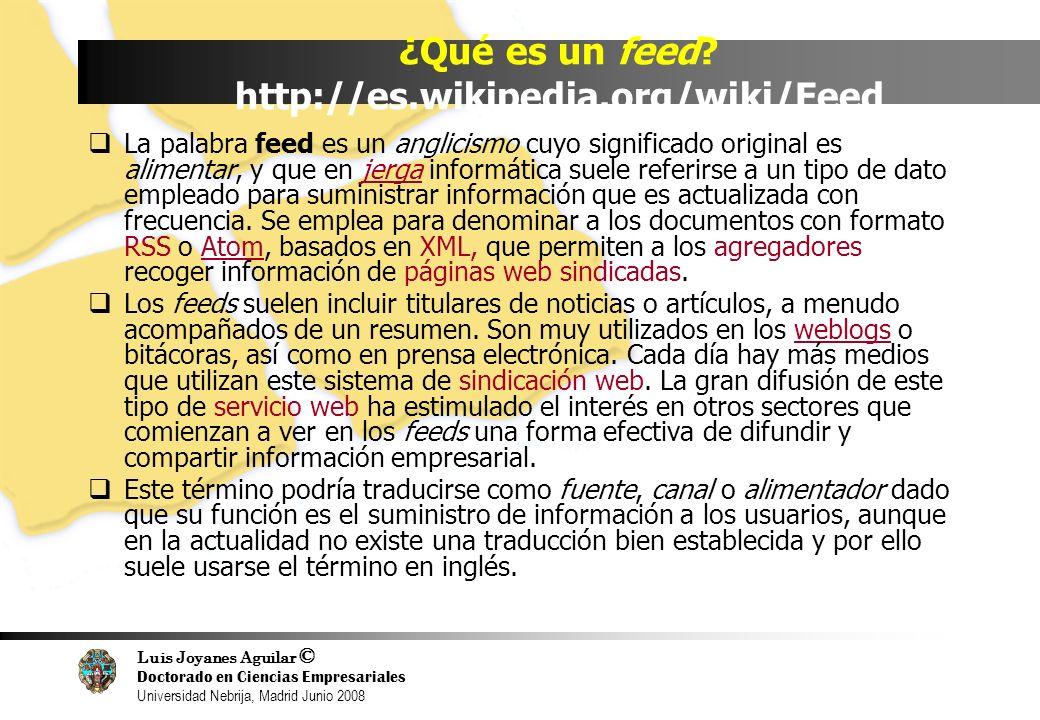 Luis Joyanes Aguilar © Doctorado en Ciencias Empresariales Universidad Nebrija, Madrid Junio 2008 ¿Qué es un feed? http://es.wikipedia.org/wiki/Feed L