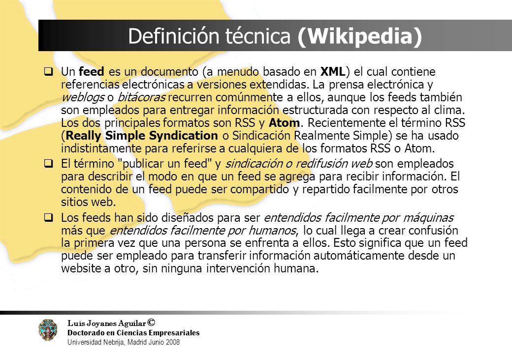 Luis Joyanes Aguilar © Doctorado en Ciencias Empresariales Universidad Nebrija, Madrid Junio 2008 Definición técnica (Wikipedia) Un feed es un documen