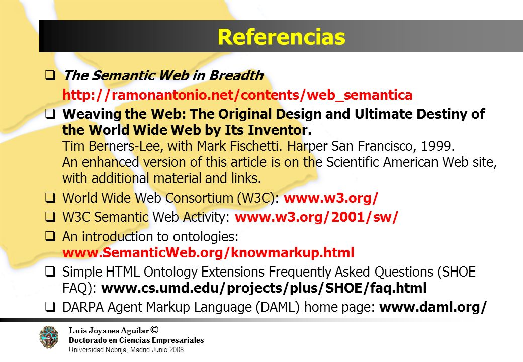 Luis Joyanes Aguilar © Doctorado en Ciencias Empresariales Universidad Nebrija, Madrid Junio 2008 Referencias The Semantic Web in Breadth http://ramonantonio.net/contents/web_semantica Weaving the Web: The Original Design and Ultimate Destiny of the World Wide Web by Its Inventor.