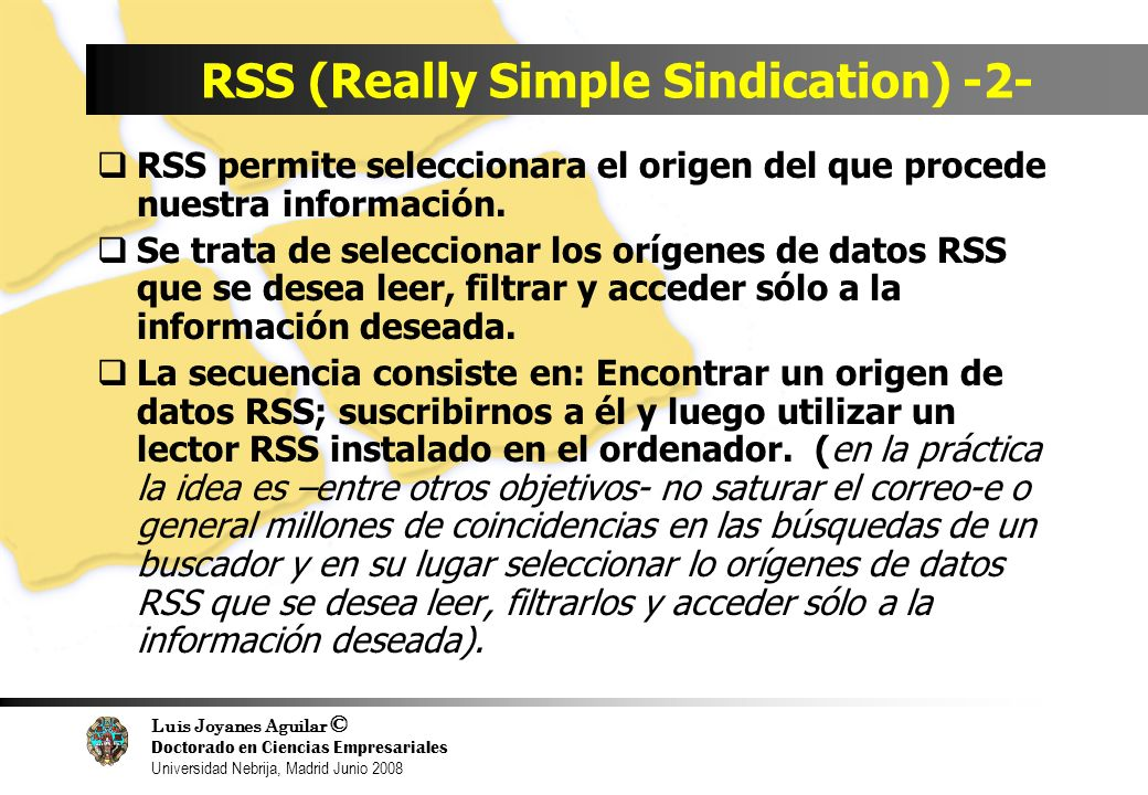 Luis Joyanes Aguilar © Doctorado en Ciencias Empresariales Universidad Nebrija, Madrid Junio 2008 RSS (Really Simple Sindication) -2- RSS permite seleccionara el origen del que procede nuestra información.