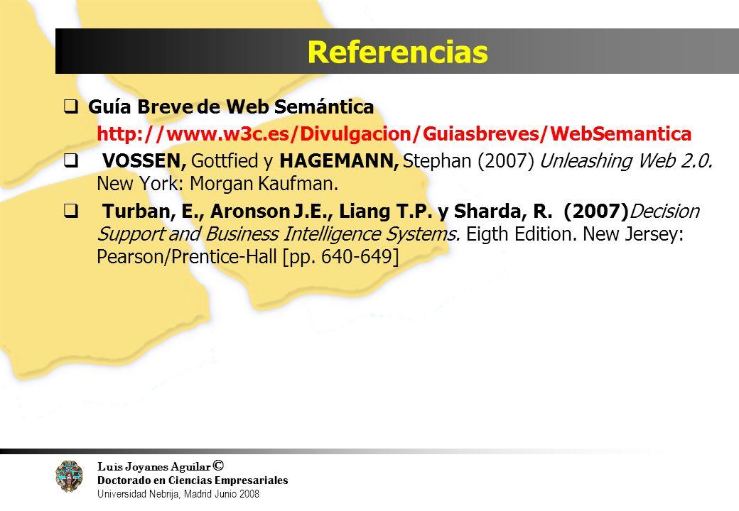 Luis Joyanes Aguilar © Doctorado en Ciencias Empresariales Universidad Nebrija, Madrid Junio 2008 Referencias Guía Breve de Web Semántica http://www.w