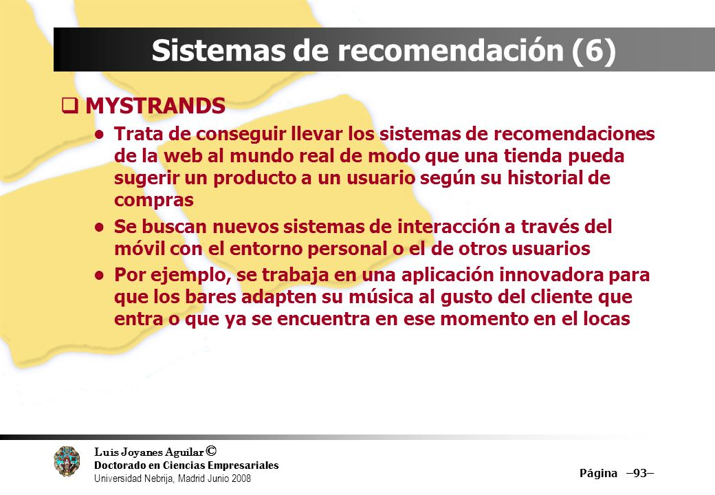Luis Joyanes Aguilar © Doctorado en Ciencias Empresariales Universidad Nebrija, Madrid Junio 2008 Página –93– Sistemas de recomendación (6) MYSTRANDS
