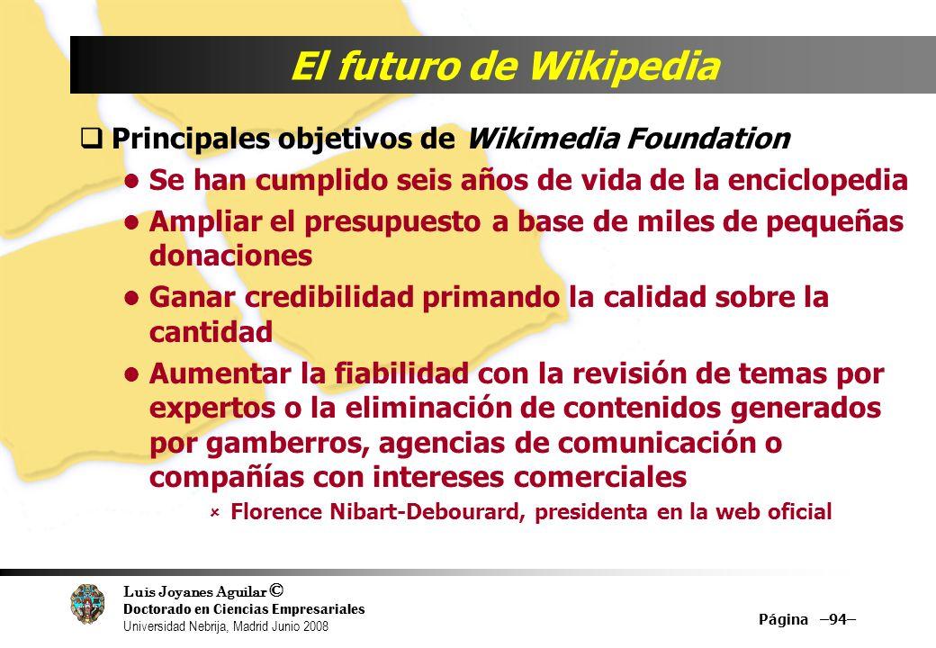 Luis Joyanes Aguilar © Doctorado en Ciencias Empresariales Universidad Nebrija, Madrid Junio 2008 Página –94– El futuro de Wikipedia Principales objet