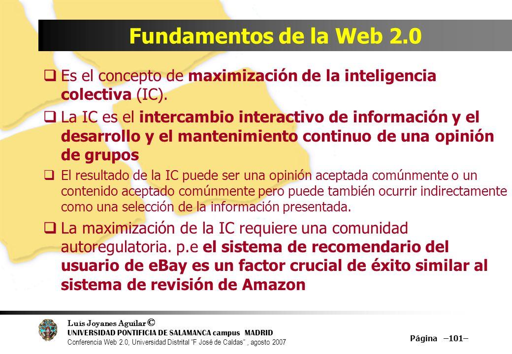 Luis Joyanes Aguilar © UNIVERSIDAD PONTIFICIA DE SALAMANCA campus MADRID Conferencia Web 2.0, Universidad Distrital F José de Caldas, agosto 2007 Página –101– Fundamentos de la Web 2.0 Es el concepto de maximización de la inteligencia colectiva (IC).