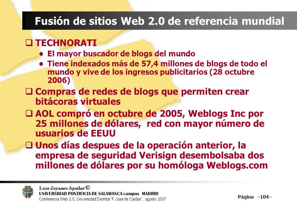 Luis Joyanes Aguilar © UNIVERSIDAD PONTIFICIA DE SALAMANCA campus MADRID Conferencia Web 2.0, Universidad Distrital F José de Caldas, agosto 2007 Página –104– Fusión de sitios Web 2.0 de referencia mundial TECHNORATI El mayor buscador de blogs del mundo Tiene indexados más de 57,4 millones de blogs de todo el mundo y vive de los ingresos publicitarios (28 octubre 2006) Compras de redes de blogs que permiten crear bitácoras virtuales AOL compró en octubre de 2005, Weblogs Inc por 25 millones de dólares, red con mayor número de usuarios de EEUU Unos días despues de la operación anterior, la empresa de seguridad Verisign desembolsaba dos millones de dólares por su homóloga Weblogs.com