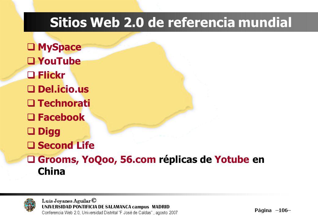 Luis Joyanes Aguilar © UNIVERSIDAD PONTIFICIA DE SALAMANCA campus MADRID Conferencia Web 2.0, Universidad Distrital F José de Caldas, agosto 2007 Página –106– Sitios Web 2.0 de referencia mundial MySpace YouTube Flickr Del.icio.us Technorati Facebook Digg Second Life Grooms, YoQoo, 56.com réplicas de Yotube en China
