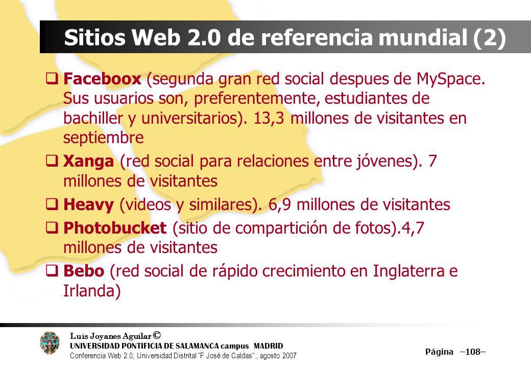 Luis Joyanes Aguilar © UNIVERSIDAD PONTIFICIA DE SALAMANCA campus MADRID Conferencia Web 2.0, Universidad Distrital F José de Caldas, agosto 2007 Página –108– Sitios Web 2.0 de referencia mundial (2) Faceboox (segunda gran red social despues de MySpace.