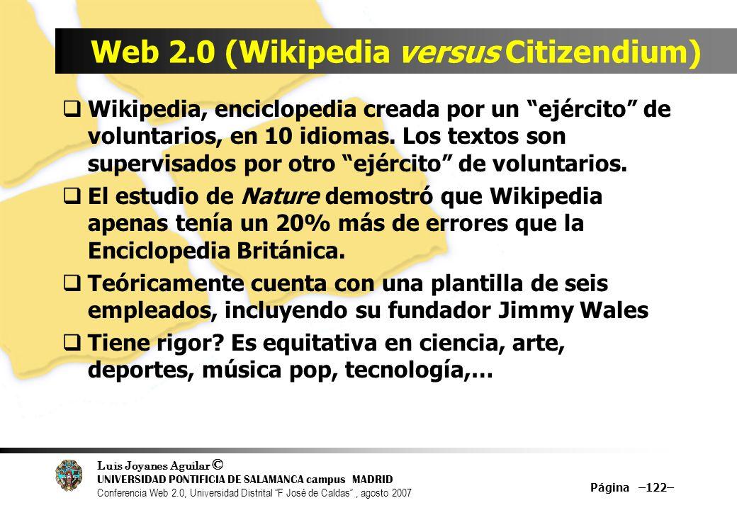 Luis Joyanes Aguilar © UNIVERSIDAD PONTIFICIA DE SALAMANCA campus MADRID Conferencia Web 2.0, Universidad Distrital F José de Caldas, agosto 2007 Página –122– Web 2.0 (Wikipedia versus Citizendium) Wikipedia, enciclopedia creada por un ejército de voluntarios, en 10 idiomas.