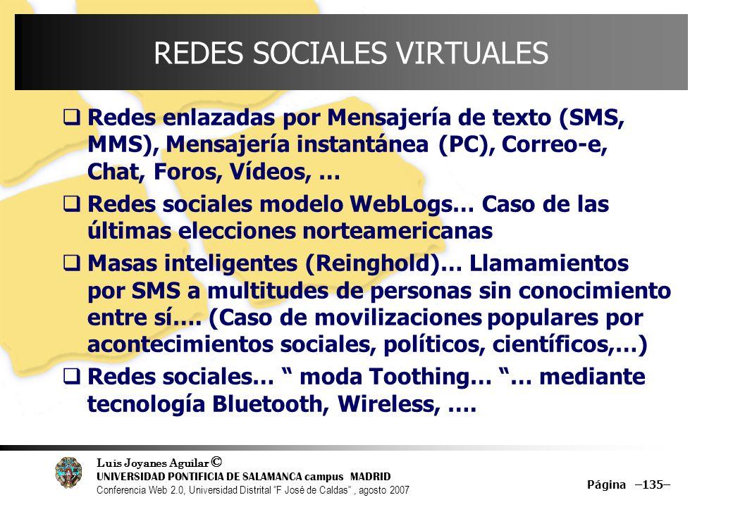 Luis Joyanes Aguilar © UNIVERSIDAD PONTIFICIA DE SALAMANCA campus MADRID Conferencia Web 2.0, Universidad Distrital F José de Caldas, agosto 2007 Página –135– REDES SOCIALES VIRTUALES Redes enlazadas por Mensajería de texto (SMS, MMS), Mensajería instantánea (PC), Correo-e, Chat, Foros, Vídeos, … Redes sociales modelo WebLogs… Caso de las últimas elecciones norteamericanas Masas inteligentes (Reinghold)… Llamamientos por SMS a multitudes de personas sin conocimiento entre sí….