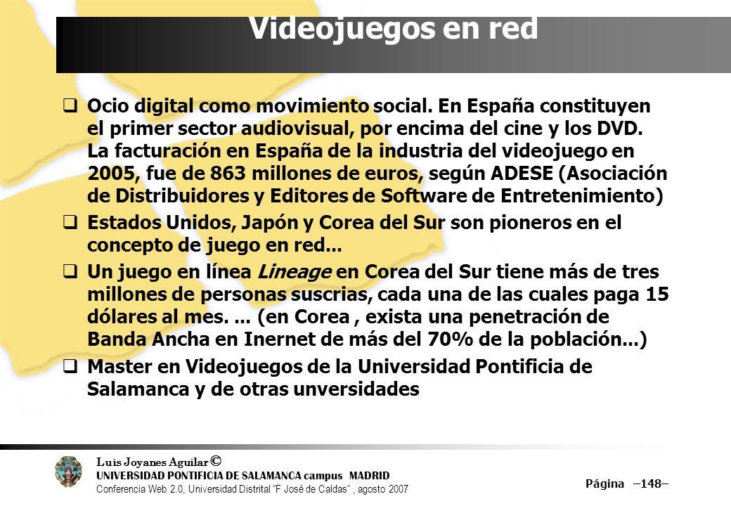 Luis Joyanes Aguilar © UNIVERSIDAD PONTIFICIA DE SALAMANCA campus MADRID Conferencia Web 2.0, Universidad Distrital F José de Caldas, agosto 2007 Página –148– Videojuegos en red Ocio digital como movimiento social.