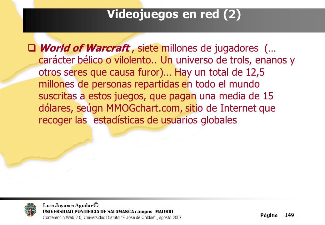 Luis Joyanes Aguilar © UNIVERSIDAD PONTIFICIA DE SALAMANCA campus MADRID Conferencia Web 2.0, Universidad Distrital F José de Caldas, agosto 2007 Página –149– Videojuegos en red (2) World of Warcraft, siete millones de jugadores (… carácter bélico o vilolento..