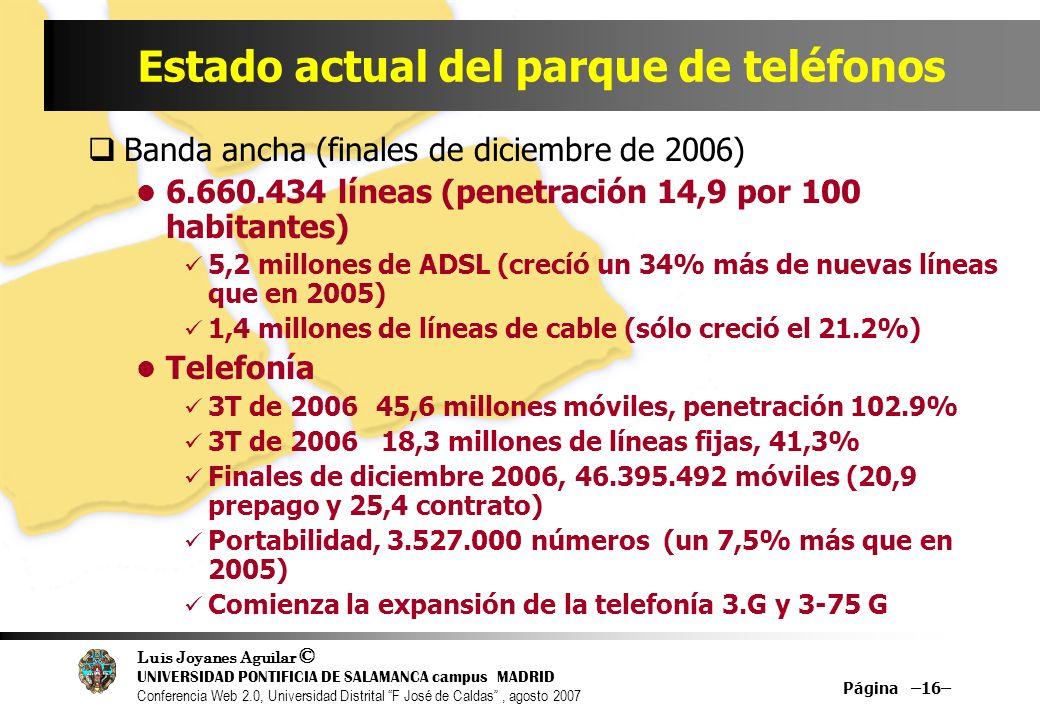 Luis Joyanes Aguilar © UNIVERSIDAD PONTIFICIA DE SALAMANCA campus MADRID Conferencia Web 2.0, Universidad Distrital F José de Caldas, agosto 2007 Página –16– Estado actual del parque de teléfonos Banda ancha (finales de diciembre de 2006) 6.660.434 líneas (penetración 14,9 por 100 habitantes) 5,2 millones de ADSL (crecíó un 34% más de nuevas líneas que en 2005) 1,4 millones de líneas de cable (sólo creció el 21.2%) Telefonía 3T de 200645,6 millones móviles, penetración 102.9% 3T de 2006 18,3 millones de líneas fijas, 41,3% Finales de diciembre 2006, 46.395.492 móviles (20,9 prepago y 25,4 contrato) Portabilidad, 3.527.000 números (un 7,5% más que en 2005) Comienza la expansión de la telefonía 3.G y 3-75 G