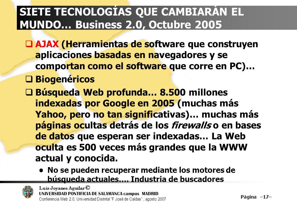 Luis Joyanes Aguilar © UNIVERSIDAD PONTIFICIA DE SALAMANCA campus MADRID Conferencia Web 2.0, Universidad Distrital F José de Caldas, agosto 2007 Página –17– SIETE TECNOLOGÍAS QUE CAMBIARÁN EL MUNDO… Business 2.0, Octubre 2005 AJAX (Herramientas de software que construyen aplicaciones basadas en navegadores y se comportan como el software que corre en PC)… Biogenéricos Búsqueda Web profunda… 8.500 millones indexadas por Google en 2005 (muchas más Yahoo, pero no tan significativas)… muchas más páginas ocultas detrás de los firewalls o en bases de datos que esperan ser indexadas… La Web oculta es 500 veces más grandes que la WWW actual y conocida.