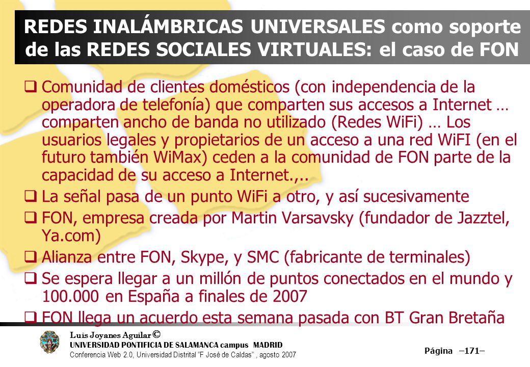 Luis Joyanes Aguilar © UNIVERSIDAD PONTIFICIA DE SALAMANCA campus MADRID Conferencia Web 2.0, Universidad Distrital F José de Caldas, agosto 2007 Página –171– REDES INALÁMBRICAS UNIVERSALES como soporte de las REDES SOCIALES VIRTUALES: el caso de FON Comunidad de clientes domésticos (con independencia de la operadora de telefonía) que comparten sus accesos a Internet … comparten ancho de banda no utilizado (Redes WiFi) … Los usuarios legales y propietarios de un acceso a una red WiFI (en el futuro también WiMax) ceden a la comunidad de FON parte de la capacidad de su acceso a Internet.,..