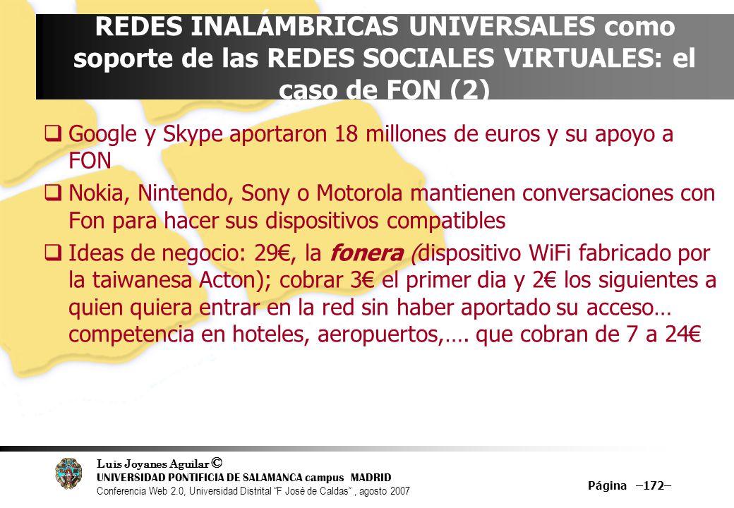 Luis Joyanes Aguilar © UNIVERSIDAD PONTIFICIA DE SALAMANCA campus MADRID Conferencia Web 2.0, Universidad Distrital F José de Caldas, agosto 2007 Página –172– REDES INALÁMBRICAS UNIVERSALES como soporte de las REDES SOCIALES VIRTUALES: el caso de FON (2) Google y Skype aportaron 18 millones de euros y su apoyo a FON Nokia, Nintendo, Sony o Motorola mantienen conversaciones con Fon para hacer sus dispositivos compatibles Ideas de negocio: 29, la fonera (dispositivo WiFi fabricado por la taiwanesa Acton); cobrar 3 el primer dia y 2 los siguientes a quien quiera entrar en la red sin haber aportado su acceso… competencia en hoteles, aeropuertos,….