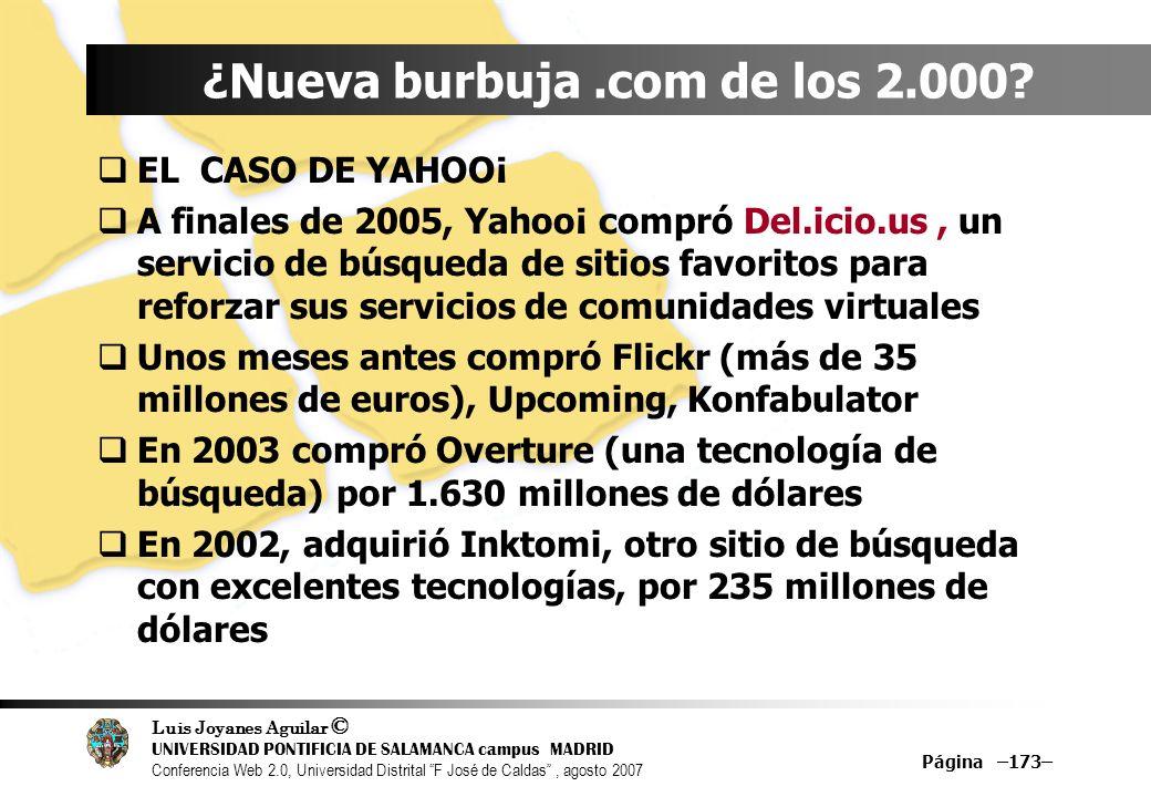 Luis Joyanes Aguilar © UNIVERSIDAD PONTIFICIA DE SALAMANCA campus MADRID Conferencia Web 2.0, Universidad Distrital F José de Caldas, agosto 2007 Página –173– ¿Nueva burbuja.com de los 2.000.
