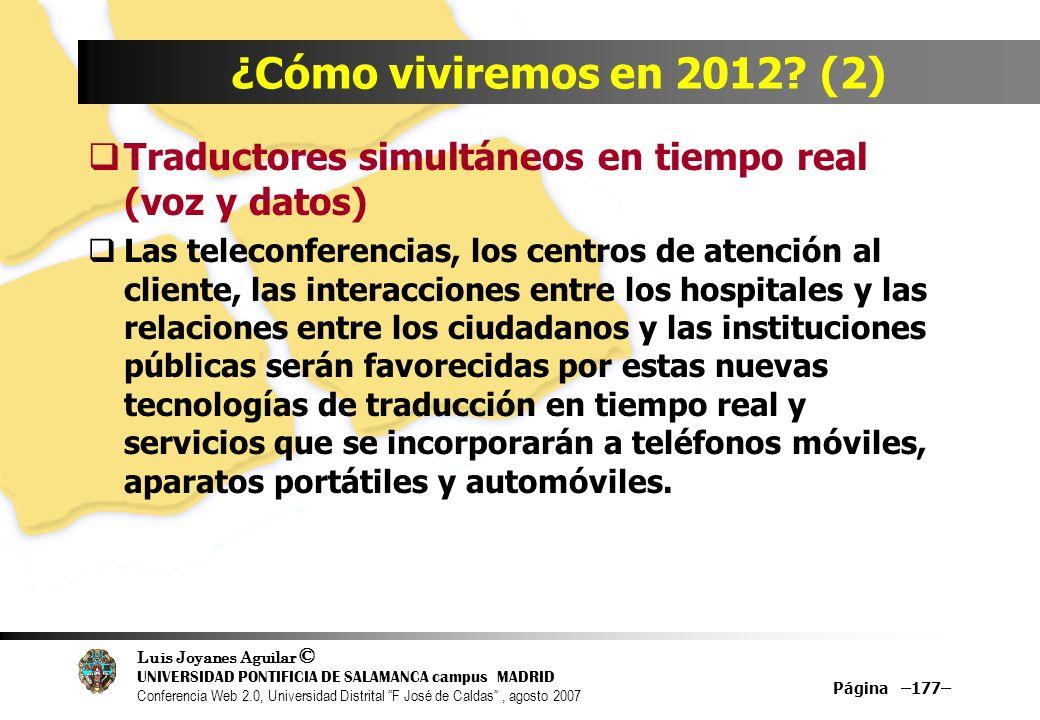 Luis Joyanes Aguilar © UNIVERSIDAD PONTIFICIA DE SALAMANCA campus MADRID Conferencia Web 2.0, Universidad Distrital F José de Caldas, agosto 2007 Página –177– ¿Cómo viviremos en 2012.