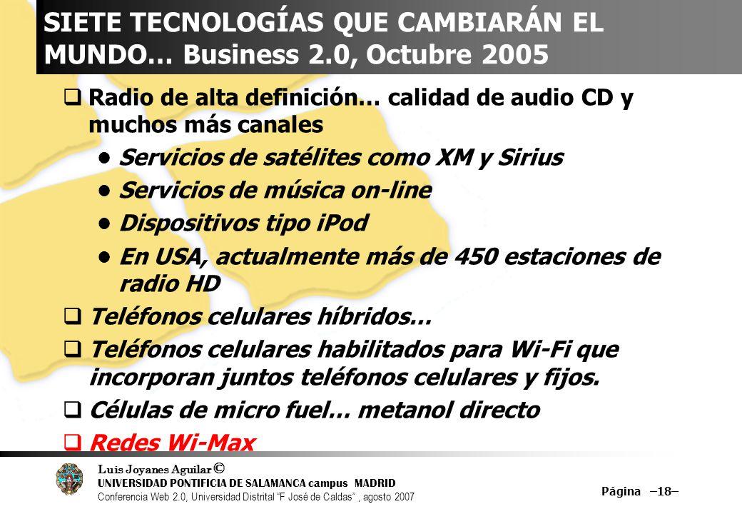 Luis Joyanes Aguilar © UNIVERSIDAD PONTIFICIA DE SALAMANCA campus MADRID Conferencia Web 2.0, Universidad Distrital F José de Caldas, agosto 2007 Página –18– SIETE TECNOLOGÍAS QUE CAMBIARÁN EL MUNDO… Business 2.0, Octubre 2005 Radio de alta definición… calidad de audio CD y muchos más canales Servicios de satélites como XM y Sirius Servicios de música on-line Dispositivos tipo iPod En USA, actualmente más de 450 estaciones de radio HD Teléfonos celulares híbridos… Teléfonos celulares habilitados para Wi-Fi que incorporan juntos teléfonos celulares y fijos.