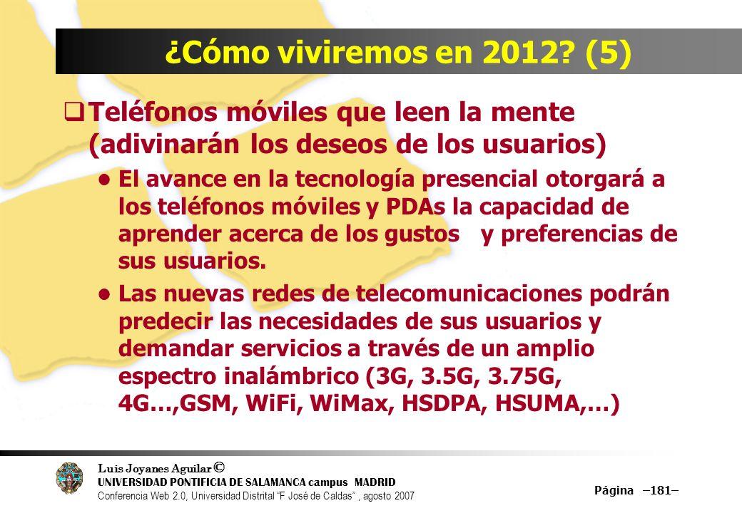Luis Joyanes Aguilar © UNIVERSIDAD PONTIFICIA DE SALAMANCA campus MADRID Conferencia Web 2.0, Universidad Distrital F José de Caldas, agosto 2007 Página –181– ¿Cómo viviremos en 2012.