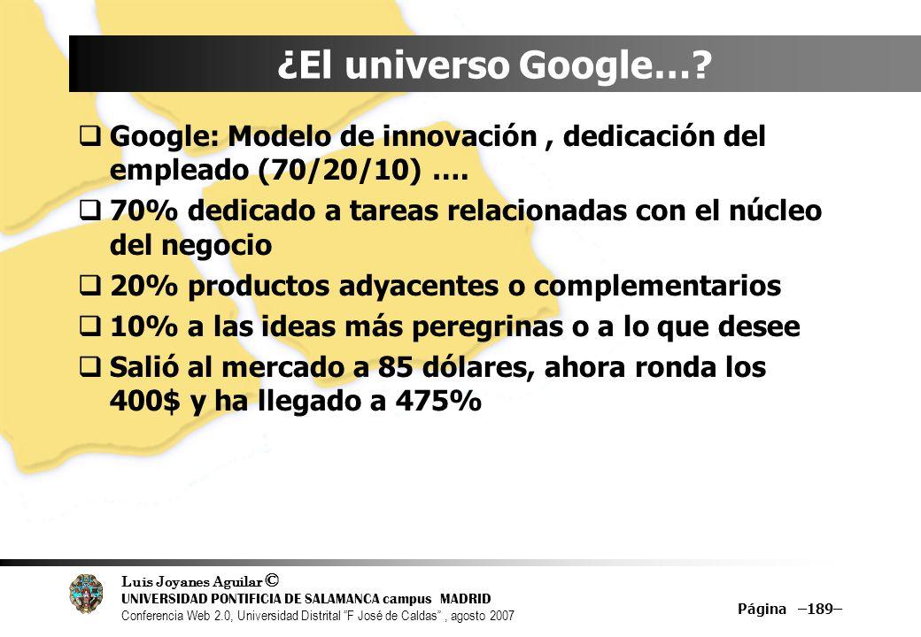 Luis Joyanes Aguilar © UNIVERSIDAD PONTIFICIA DE SALAMANCA campus MADRID Conferencia Web 2.0, Universidad Distrital F José de Caldas, agosto 2007 Página –189– ¿El universo Google….