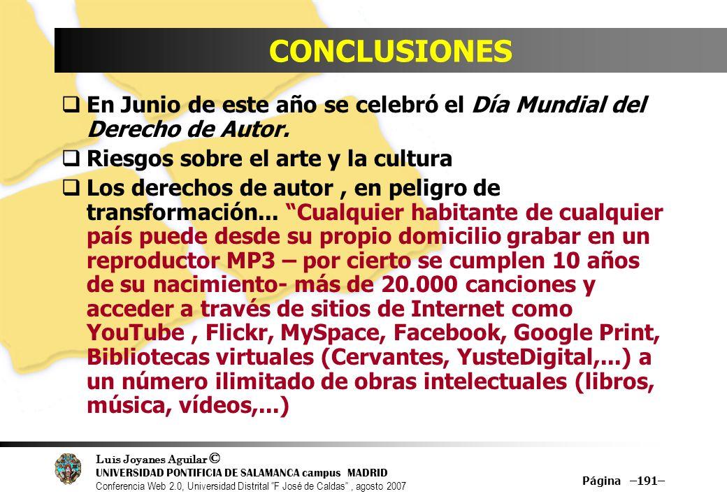 Luis Joyanes Aguilar © UNIVERSIDAD PONTIFICIA DE SALAMANCA campus MADRID Conferencia Web 2.0, Universidad Distrital F José de Caldas, agosto 2007 Página –191– CONCLUSIONES En Junio de este año se celebró el Día Mundial del Derecho de Autor.