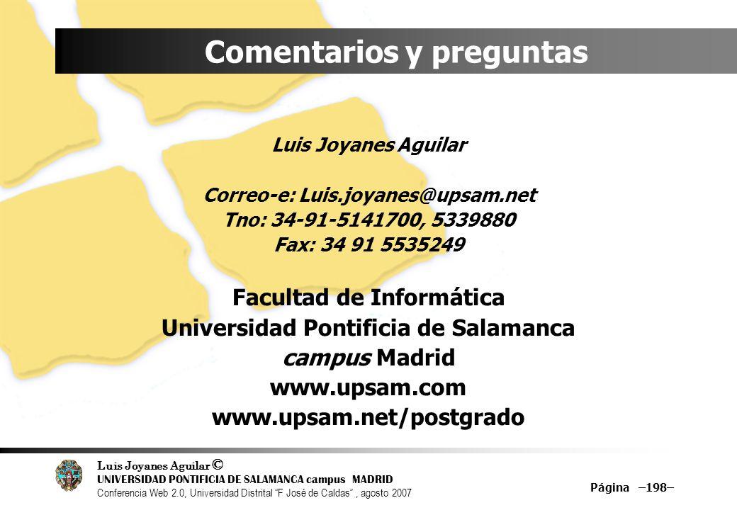 Luis Joyanes Aguilar © UNIVERSIDAD PONTIFICIA DE SALAMANCA campus MADRID Conferencia Web 2.0, Universidad Distrital F José de Caldas, agosto 2007 Página –198– Comentarios y preguntas Luis Joyanes Aguilar Correo-e: Luis.joyanes@upsam.net Tno: 34-91-5141700, 5339880 Fax: 34 91 5535249 Facultad de Informática Universidad Pontificia de Salamanca campus Madrid www.upsam.com www.upsam.net/postgrado