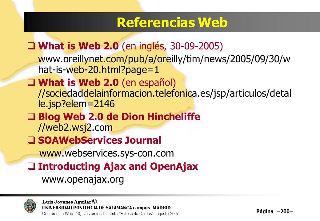 Luis Joyanes Aguilar © UNIVERSIDAD PONTIFICIA DE SALAMANCA campus MADRID Conferencia Web 2.0, Universidad Distrital F José de Caldas, agosto 2007 Página –200– Referencias Web What is Web 2.0 (en inglés, 30-09-2005) www.oreillynet.com/pub/a/oreilly/tim/news/2005/09/30/w hat-is-web-20.html?page=1 What is Web 2.0 (en español) //sociedaddelainformacion.telefonica.es/jsp/articulos/detal le.jsp?elem=2146 Blog Web 2.0 de Dion Hincheliffe //web2.wsj2.com SOAWebServices Journal www.webservices.sys-con.com Introducting Ajax and OpenAjax www.openajax.org