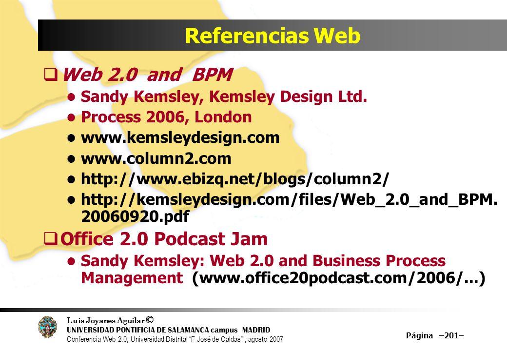 Luis Joyanes Aguilar © UNIVERSIDAD PONTIFICIA DE SALAMANCA campus MADRID Conferencia Web 2.0, Universidad Distrital F José de Caldas, agosto 2007 Página –201– Referencias Web Web 2.0 and BPM Sandy Kemsley, Kemsley Design Ltd.