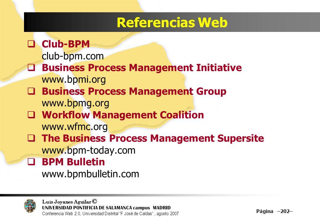 Luis Joyanes Aguilar © UNIVERSIDAD PONTIFICIA DE SALAMANCA campus MADRID Conferencia Web 2.0, Universidad Distrital F José de Caldas, agosto 2007 Página –202– Referencias Web Club-BPM club-bpm.com Business Process Management Initiative www.bpmi.org Business Process Management Group www.bpmg.org Workflow Management Coalition www.wfmc.org The Business Process Management Supersite www.bpm-today.com BPM Bulletin www.bpmbulletin.com