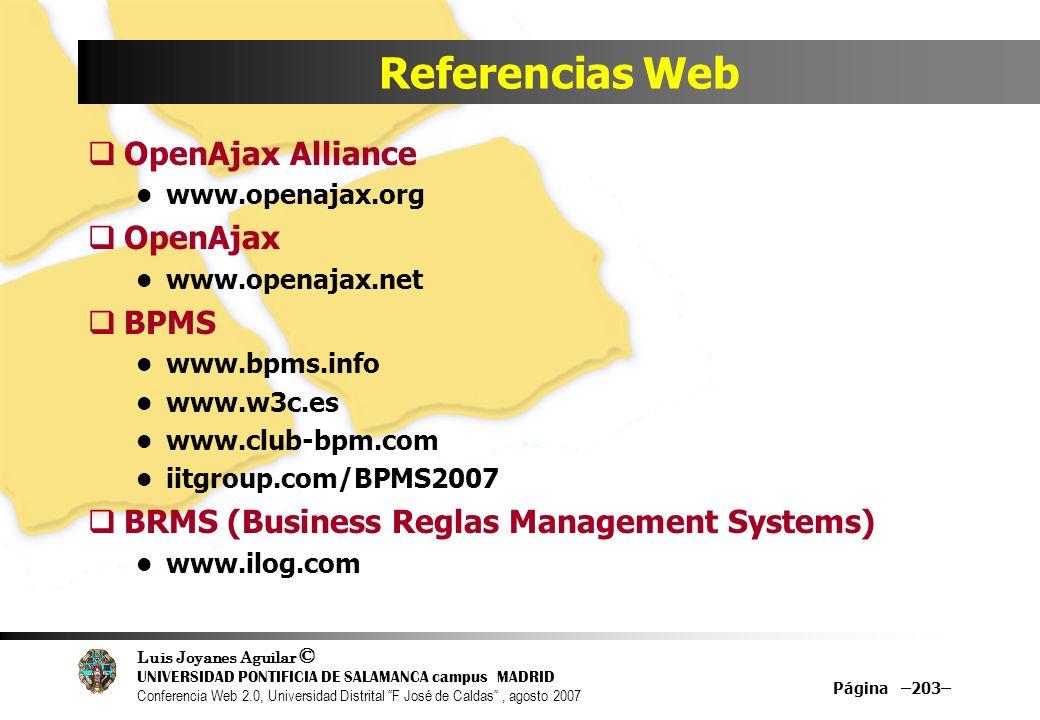 Luis Joyanes Aguilar © UNIVERSIDAD PONTIFICIA DE SALAMANCA campus MADRID Conferencia Web 2.0, Universidad Distrital F José de Caldas, agosto 2007 Página –203– Referencias Web OpenAjax Alliance www.openajax.org OpenAjax www.openajax.net BPMS www.bpms.info www.w3c.es www.club-bpm.com iitgroup.com/BPMS2007 BRMS (Business Reglas Management Systems) www.ilog.com