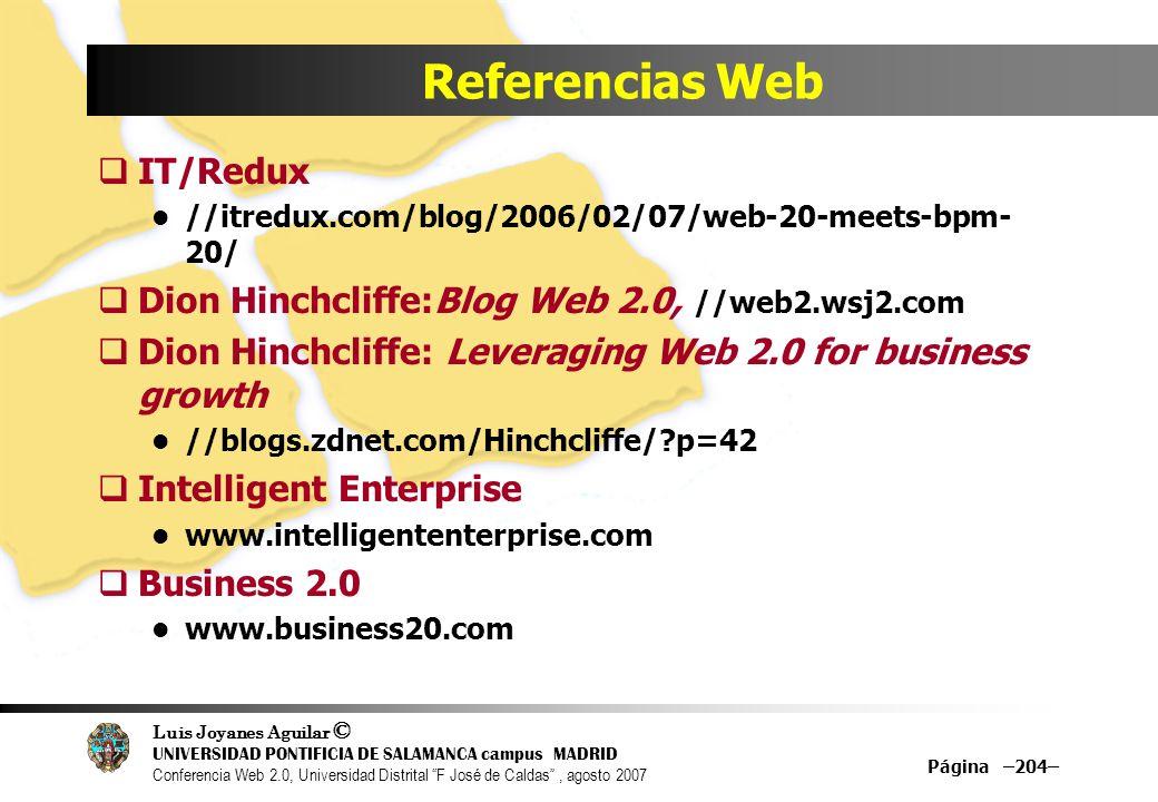 Luis Joyanes Aguilar © UNIVERSIDAD PONTIFICIA DE SALAMANCA campus MADRID Conferencia Web 2.0, Universidad Distrital F José de Caldas, agosto 2007 Página –204– Referencias Web IT/Redux //itredux.com/blog/2006/02/07/web-20-meets-bpm- 20/ Dion Hinchcliffe:Blog Web 2.0, //web2.wsj2.com Dion Hinchcliffe: Leveraging Web 2.0 for business growth //blogs.zdnet.com/Hinchcliffe/?p=42 Intelligent Enterprise www.intelligententerprise.com Business 2.0 www.business20.com