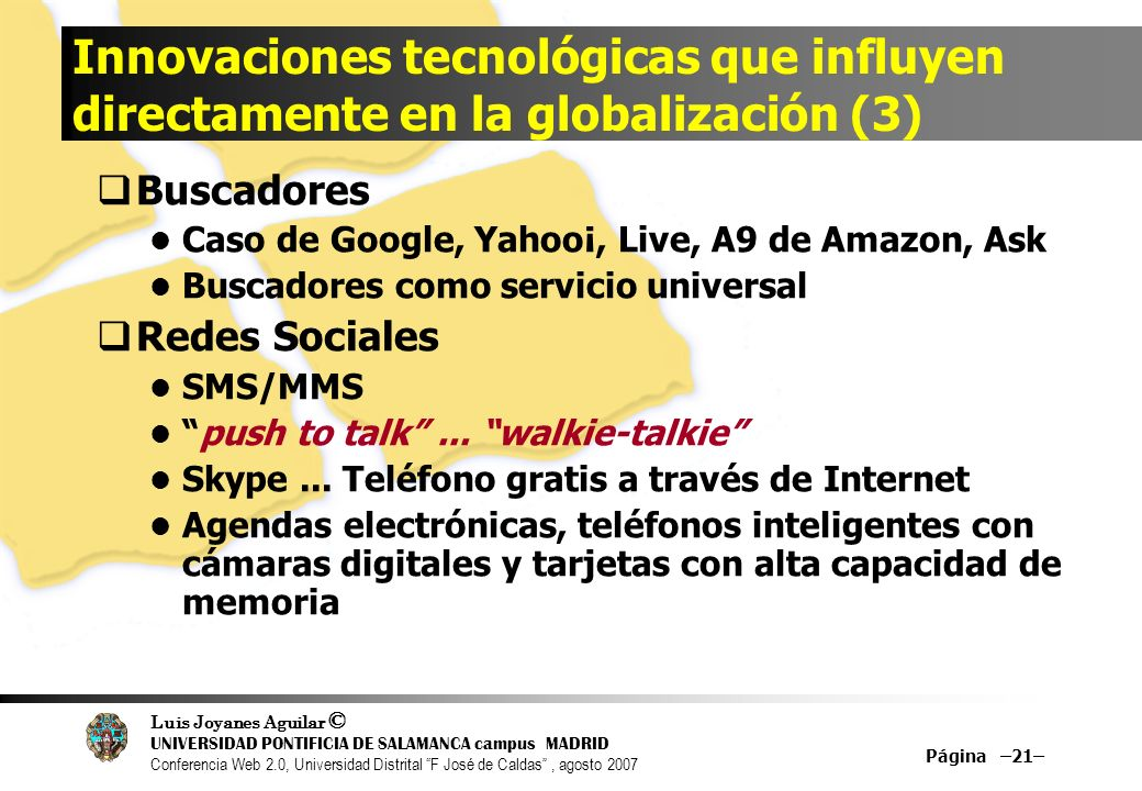 Luis Joyanes Aguilar © UNIVERSIDAD PONTIFICIA DE SALAMANCA campus MADRID Conferencia Web 2.0, Universidad Distrital F José de Caldas, agosto 2007 Página –21– Innovaciones tecnológicas que influyen directamente en la globalización (3) Buscadores Caso de Google, Yahoo¡, Live, A9 de Amazon, Ask Buscadores como servicio universal Redes Sociales SMS/MMS push to talk...