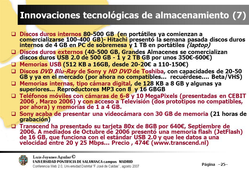 Luis Joyanes Aguilar © UNIVERSIDAD PONTIFICIA DE SALAMANCA campus MADRID Conferencia Web 2.0, Universidad Distrital F José de Caldas, agosto 2007 Página –25– Innovaciones tecnológicas de almacenamiento (7) Discos duros internos 80-500 GB (en portátiles ya comienzan a comercializarse 100-400 GB)- Hitachi presentó la semana pasada discos duros internos de 4 GB en PC de sobremesa y 1 TB en portátiles (laptop) Discos duros externos (40-500 GB, Grandes Almacenes se comercializan discos duros USB 2.0 de 500 GB - 1 y 2 TB GB por unos 350-600) Memorias USB (512 KB a 16GB, desde 20-20 a 110-150) Discos DVD Blu-Ray de Sony y HD DVD de Toshiba, con capacidades de 20-50 GB y ya en el mercado (por ahora no compatibles… recuérdese….