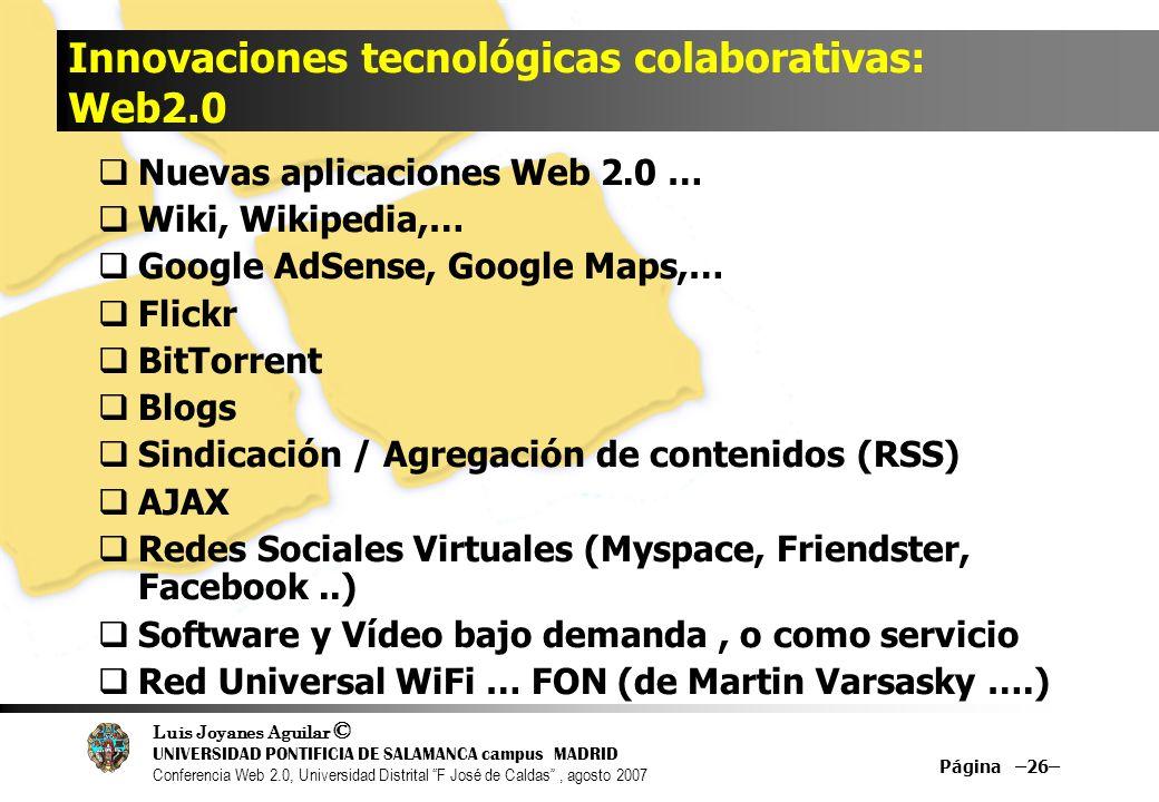 Luis Joyanes Aguilar © UNIVERSIDAD PONTIFICIA DE SALAMANCA campus MADRID Conferencia Web 2.0, Universidad Distrital F José de Caldas, agosto 2007 Página –26– Innovaciones tecnológicas colaborativas: Web2.0 Nuevas aplicaciones Web 2.0 … Wiki, Wikipedia,… Google AdSense, Google Maps,… Flickr BitTorrent Blogs Sindicación / Agregación de contenidos (RSS) AJAX Redes Sociales Virtuales (Myspace, Friendster, Facebook..) Software y Vídeo bajo demanda, o como servicio Red Universal WiFi … FON (de Martin Varsasky ….)