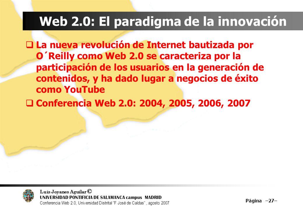 Luis Joyanes Aguilar © UNIVERSIDAD PONTIFICIA DE SALAMANCA campus MADRID Conferencia Web 2.0, Universidad Distrital F José de Caldas, agosto 2007 Página –27– Web 2.0: El paradigma de la innovación La nueva revolución de Internet bautizada por O´Reilly como Web 2.0 se caracteriza por la participación de los usuarios en la generación de contenidos, y ha dado lugar a negocios de éxito como YouTube Conferencia Web 2.0: 2004, 2005, 2006, 2007