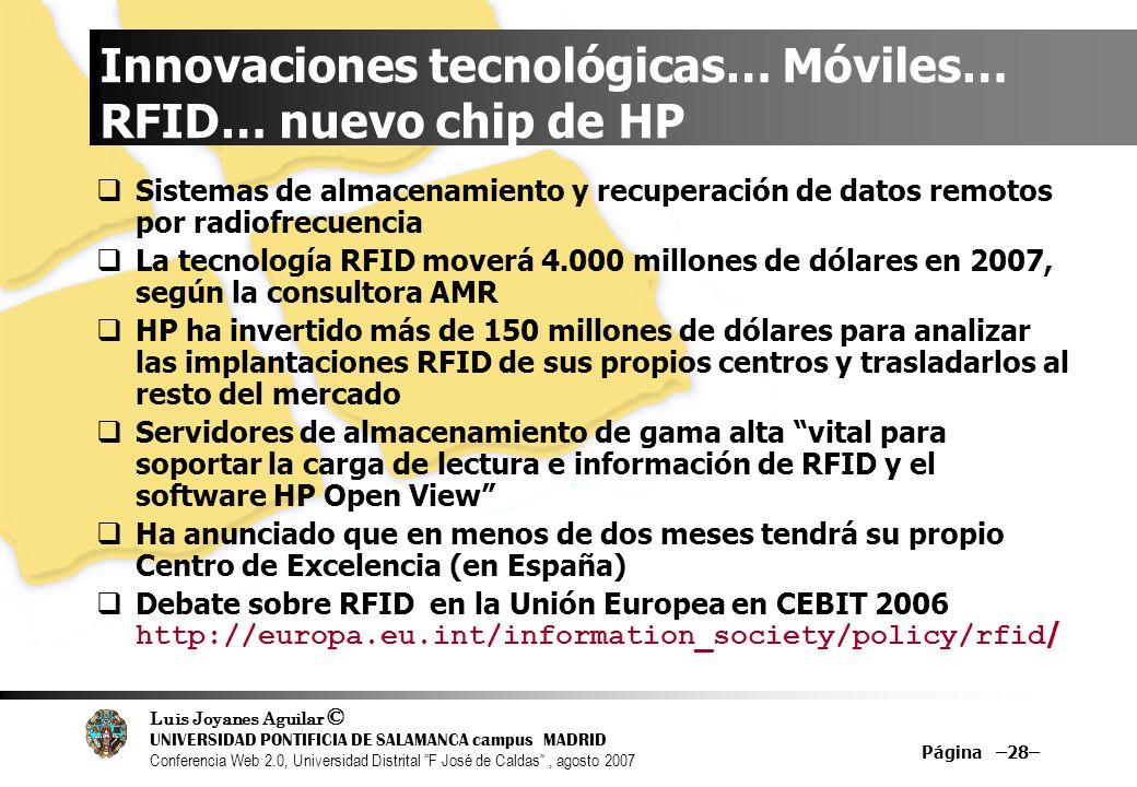 Luis Joyanes Aguilar © UNIVERSIDAD PONTIFICIA DE SALAMANCA campus MADRID Conferencia Web 2.0, Universidad Distrital F José de Caldas, agosto 2007 Página –28– Innovaciones tecnológicas… Móviles… RFID… nuevo chip de HP Sistemas de almacenamiento y recuperación de datos remotos por radiofrecuencia La tecnología RFID moverá 4.000 millones de dólares en 2007, según la consultora AMR HP ha invertido más de 150 millones de dólares para analizar las implantaciones RFID de sus propios centros y trasladarlos al resto del mercado Servidores de almacenamiento de gama alta vital para soportar la carga de lectura e información de RFID y el software HP Open View Ha anunciado que en menos de dos meses tendrá su propio Centro de Excelencia (en España) Debate sobre RFID en la Unión Europea en CEBIT 2006 http://europa.eu.int/information_society/policy/rfid /