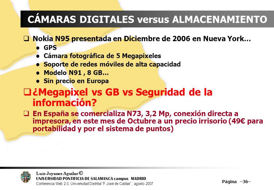 Luis Joyanes Aguilar © UNIVERSIDAD PONTIFICIA DE SALAMANCA campus MADRID Conferencia Web 2.0, Universidad Distrital F José de Caldas, agosto 2007 Página –36– CÁMARAS DIGITALES versus ALMACENAMIENTO Nokia N95 presentada en Diciembre de 2006 en Nueva York… GPS Cámara fotográfica de 5 Megapixeles Soporte de redes móviles de alta capacidad Modelo N91, 8 GB… Sin precio en Europa ¿Megapixel vs GB vs Seguridad de la información.