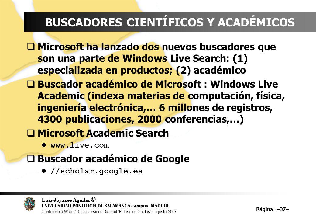 Luis Joyanes Aguilar © UNIVERSIDAD PONTIFICIA DE SALAMANCA campus MADRID Conferencia Web 2.0, Universidad Distrital F José de Caldas, agosto 2007 Página –37– BUSCADORES CIENTÍFICOS Y ACADÉMICOS Microsoft ha lanzado dos nuevos buscadores que son una parte de Windows Live Search: (1) especializada en productos; (2) académico Buscador académico de Microsoft : Windows Live Academic (indexa materias de computación, física, ingeniería electrónica,… 6 millones de registros, 4300 publicaciones, 2000 conferencias,…) Microsoft Academic Search www.live.com Buscador académico de Google //scholar.google.es