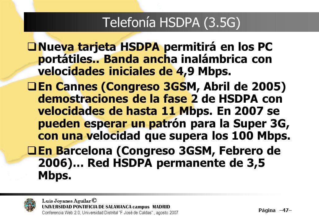 Luis Joyanes Aguilar © UNIVERSIDAD PONTIFICIA DE SALAMANCA campus MADRID Conferencia Web 2.0, Universidad Distrital F José de Caldas, agosto 2007 Página –47– Telefonía HSDPA (3.5G) Nueva tarjeta HSDPA permitirá en los PC portátiles..