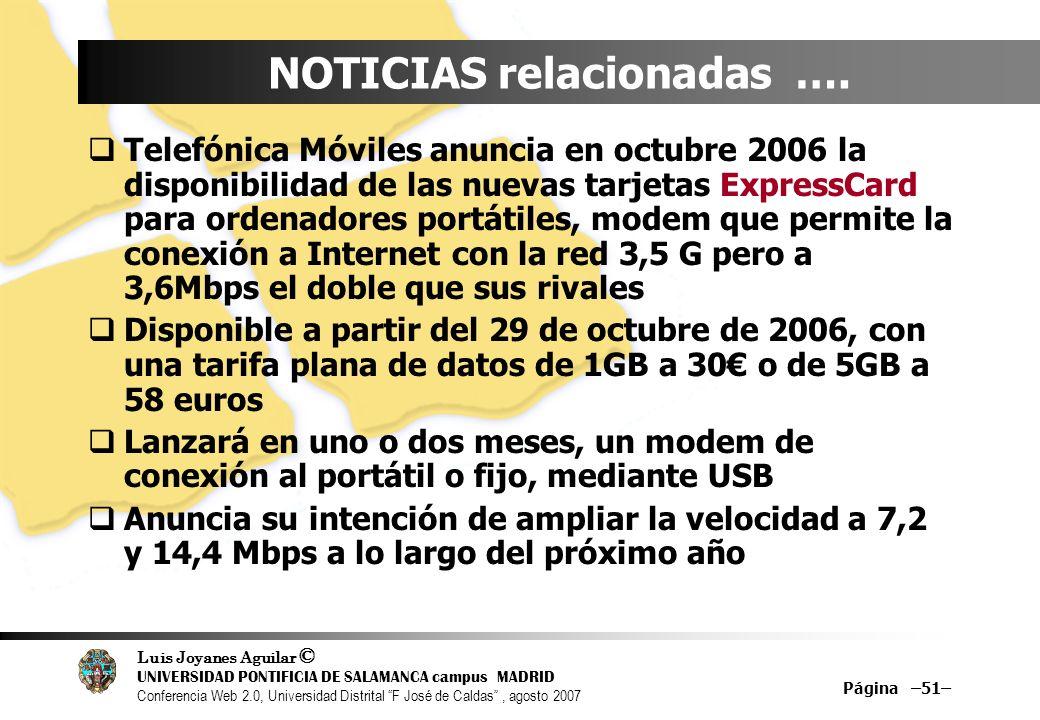 Luis Joyanes Aguilar © UNIVERSIDAD PONTIFICIA DE SALAMANCA campus MADRID Conferencia Web 2.0, Universidad Distrital F José de Caldas, agosto 2007 Página –51– NOTICIAS relacionadas ….