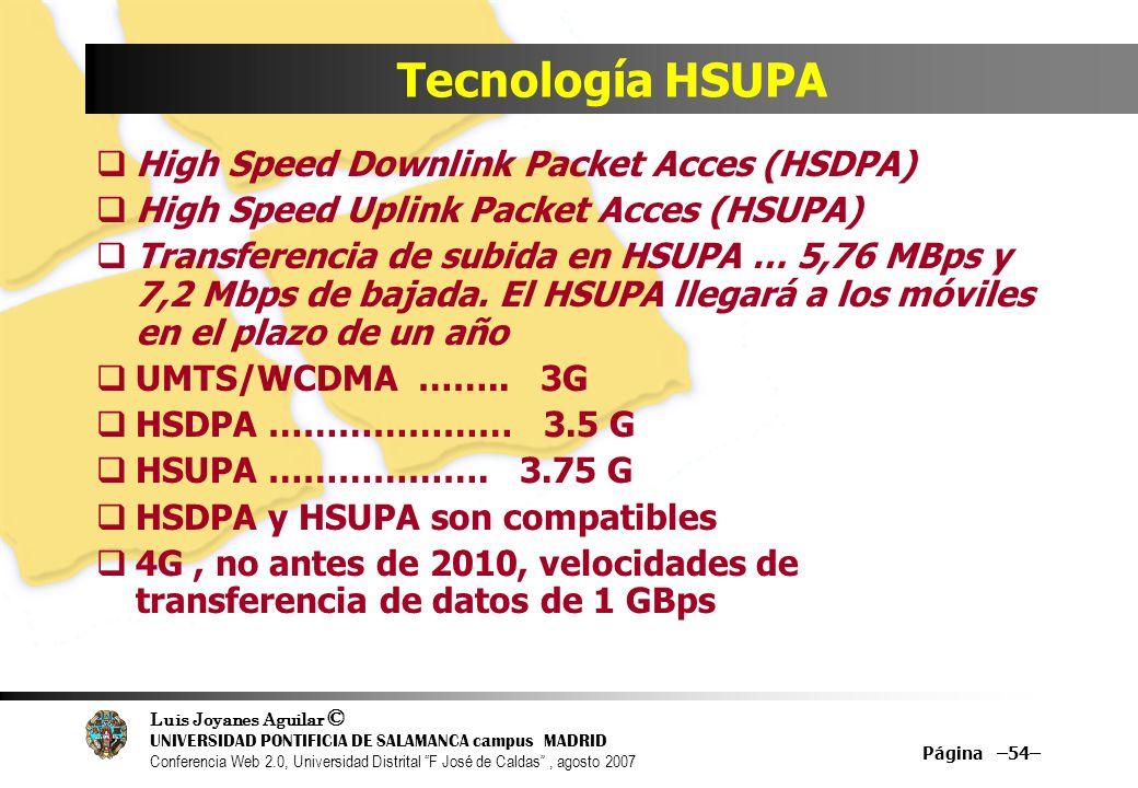 Luis Joyanes Aguilar © UNIVERSIDAD PONTIFICIA DE SALAMANCA campus MADRID Conferencia Web 2.0, Universidad Distrital F José de Caldas, agosto 2007 Página –54– Tecnología HSUPA High Speed Downlink Packet Acces (HSDPA) High Speed Uplink Packet Acces (HSUPA) Transferencia de subida en HSUPA … 5,76 MBps y 7,2 Mbps de bajada.