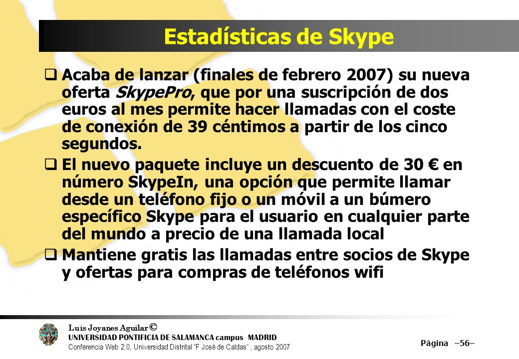 Luis Joyanes Aguilar © UNIVERSIDAD PONTIFICIA DE SALAMANCA campus MADRID Conferencia Web 2.0, Universidad Distrital F José de Caldas, agosto 2007 Página –56– Estadísticas de Skype Acaba de lanzar (finales de febrero 2007) su nueva oferta SkypePro, que por una suscripción de dos euros al mes permite hacer llamadas con el coste de conexión de 39 céntimos a partir de los cinco segundos.